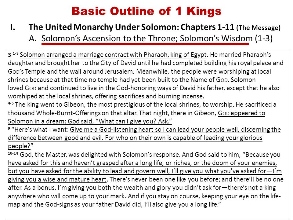 Basic Outline of 1 Kings I.The United Monarchy Under Solomon: Chapters 1-11 (The Message) A.Solomon's Ascension to the Throne; Solomon's Wisdom (1-3) 3 1-3 Solomon arranged a marriage contract with Pharaoh, king of Egypt.