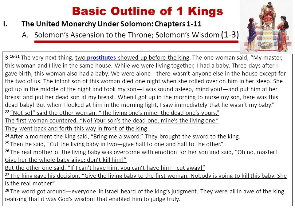 Basic Outline of 1 Kings I.The United Monarchy Under Solomon: Chapters 1-11 A.Solomon's Ascension to the Throne; Solomon's Wisdom (1-3) 3 16-21 The very next thing, two prostitutes showed up before the king.
