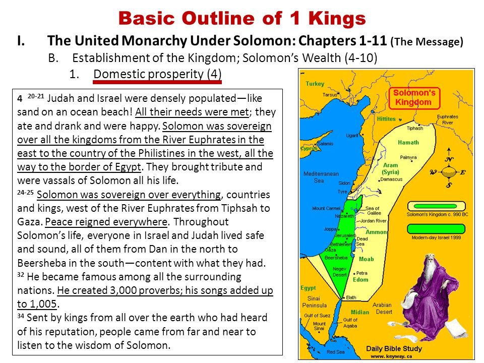 Basic Outline of 1 Kings I.The United Monarchy Under Solomon: Chapters 1-11 (The Message) B.Establishment of the Kingdom; Solomon's Wealth (4-10) 1.Domestic prosperity (4) 4 20-21 Judah and Israel were densely populated—like sand on an ocean beach.