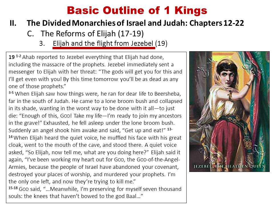 Basic Outline of 1 Kings II.The Divided Monarchies of Israel and Judah: Chapters 12-22 C.The Reforms of Elijah (17-19) 3.Elijah and the flight from Jezebel (19) 19 1-2 Ahab reported to Jezebel everything that Elijah had done, including the massacre of the prophets.