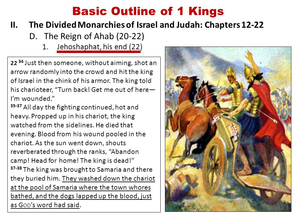 Basic Outline of 1 Kings II.The Divided Monarchies of Israel and Judah: Chapters 12-22 D.The Reign of Ahab (20-22) 1.Jehoshaphat, his end (22) 22 34 Just then someone, without aiming, shot an arrow randomly into the crowd and hit the king of Israel in the chink of his armor.
