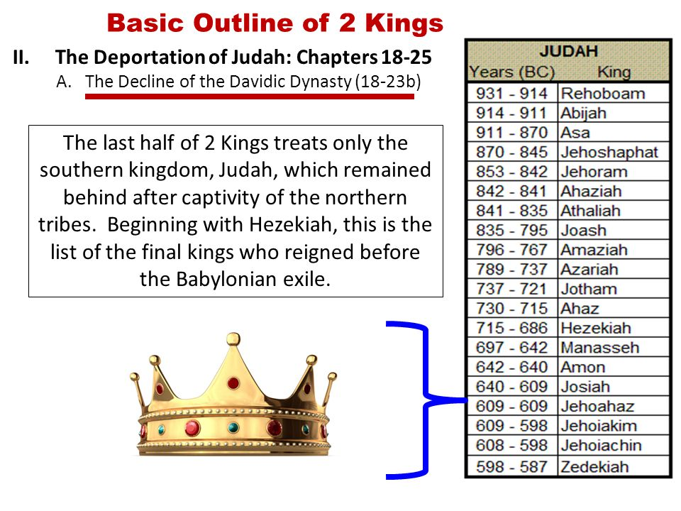 Basic Outline of 2 Kings II.The Deportation of Judah: Chapters 18-25 A.The Decline of the Davidic Dynasty (18-23b) The last half of 2 Kings treats only the southern kingdom, Judah, which remained behind after captivity of the northern tribes.