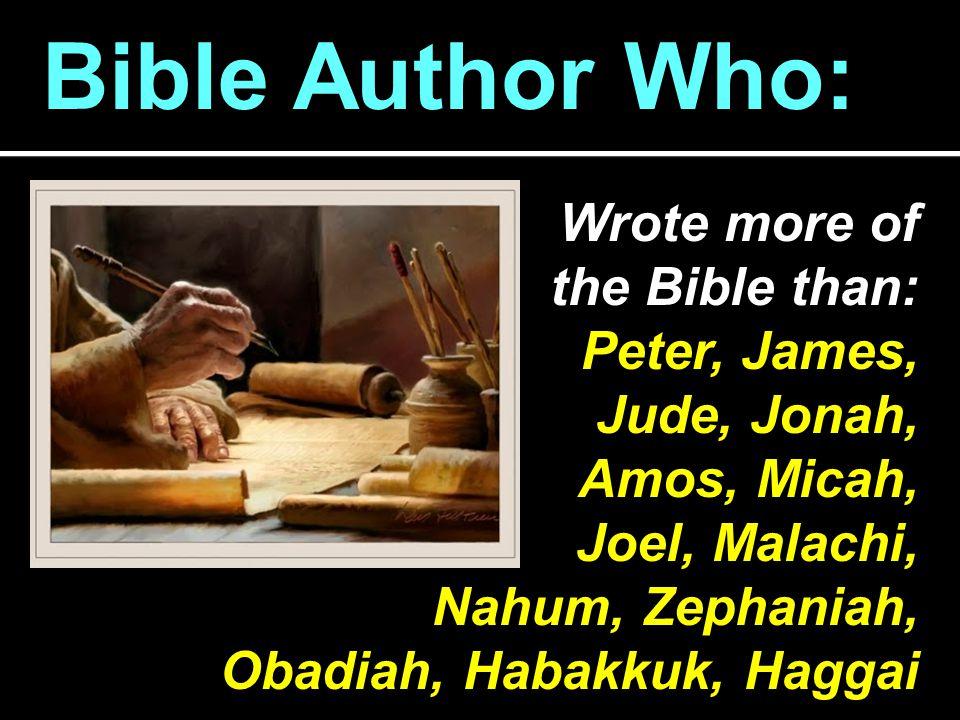 Bible Author Who: Wrote more of the Bible than: Peter, James, Jude, Jonah, Amos, Micah, Joel, Malachi, Nahum, Zephaniah, Obadiah, Habakkuk, Haggai