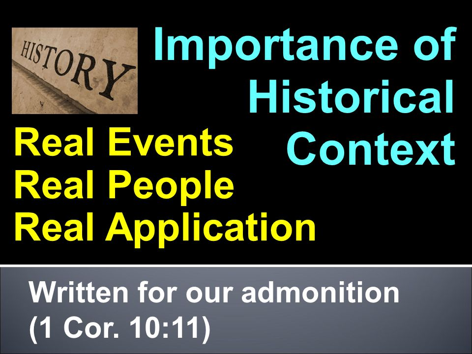 Importance of Historical Context Real Events Real People Real Application Written for our admonition (1 Cor.