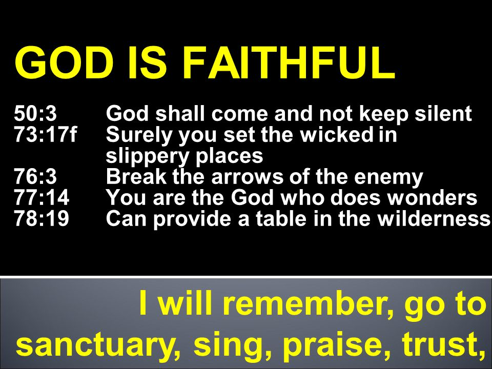 GOD IS FAITHFUL 50:3 God shall come and not keep silent 73:17f Surely you set the wicked in slippery places 76:3Break the arrows of the enemy 77:14 You are the God who does wonders 78:19 Can provide a table in the wilderness I will remember, go to sanctuary, sing, praise, trust,