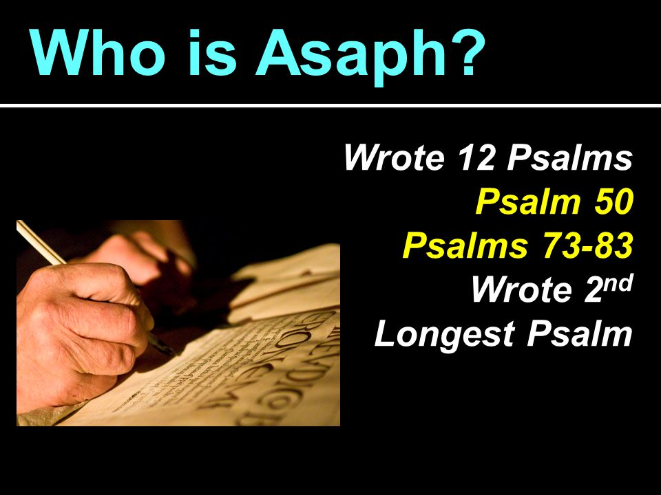 Who is Asaph? Wrote 12 Psalms Psalm 50 Psalms 73-83 Wrote 2 nd Longest Psalm