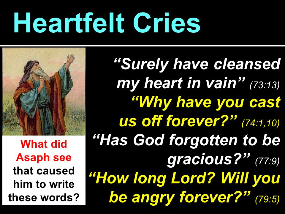 Heartfelt Cries Surely have cleansed my heart in vain (73:13) Why have you cast us off forever? (74:1,10) Has God forgotten to be gracious? (77:9) How long Lord.