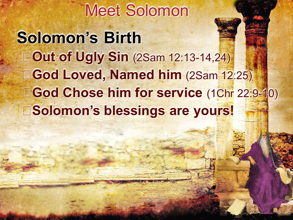 Meet Solomon Solomon's Birth Out of Ugly Sin (2Sam 12:13-14,24) Out of Ugly Sin (2Sam 12:13-14,24) God Loved, Named him (2Sam 12:25) God Loved, Named him (2Sam 12:25) God Chose him for service (1Chr 22:9-10) God Chose him for service (1Chr 22:9-10) Solomon's blessings are yours.