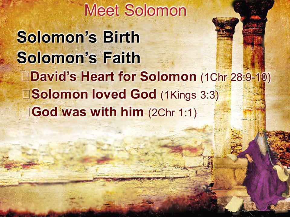 Solomon's Birth Meet Solomon Solomon's Faith David's Heart for Solomon (1Chr 28:9-10) David's Heart for Solomon (1Chr 28:9-10) Solomon loved God (1Kings 3:3) Solomon loved God (1Kings 3:3) God was with him (2Chr 1:1) God was with him (2Chr 1:1)
