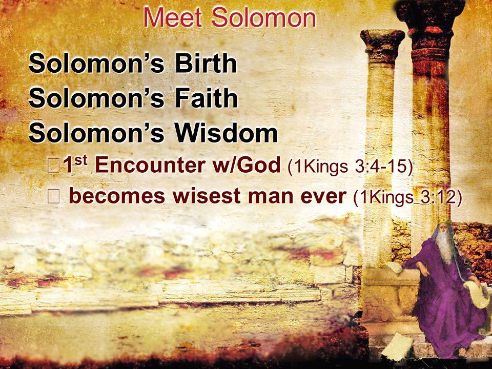Solomon's Birth Meet Solomon Solomon's Faith Solomon's Wisdom 1 st Encounter w/God (1Kings 3:4-15) 1 st Encounter w/God (1Kings 3:4-15) becomes wisest man ever (1Kings 3:12) becomes wisest man ever (1Kings 3:12)
