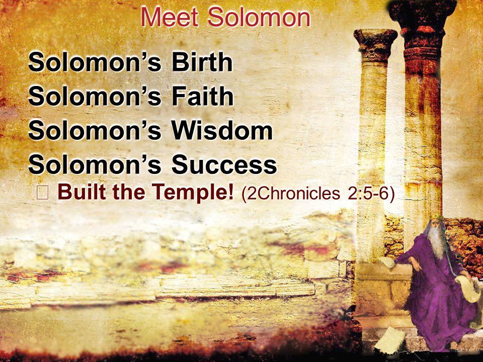 Solomon's Birth Meet Solomon Solomon's Faith Solomon's Wisdom Solomon's Success Built the Temple.