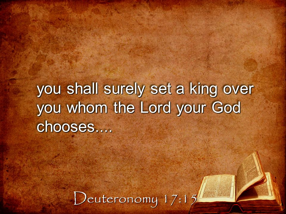 you shall surely set a king over you whom the Lord your God chooses.... Deuteronomy 17:15