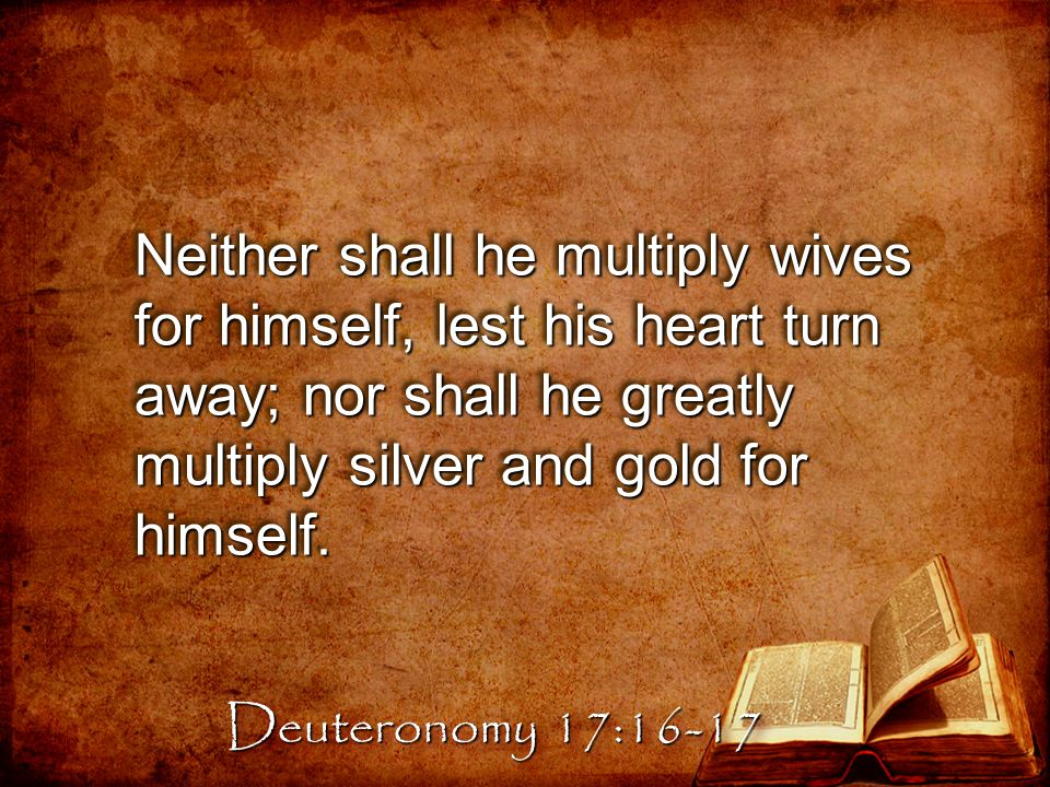 Neither shall he multiply wives for himself, lest his heart turn away; nor shall he greatly multiply silver and gold for himself.