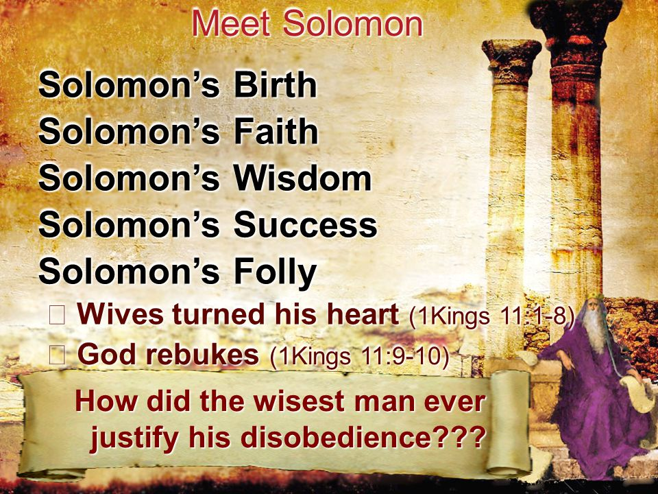 Solomon's Birth Meet Solomon Solomon's Faith Solomon's Wisdom Solomon's Success Solomon's Folly Wives turned his heart (1Kings 11:1-8) Wives turned his heart (1Kings 11:1-8) God rebukes (1Kings 11:9-10) God rebukes (1Kings 11:9-10) How did the wisest man ever justify his disobedience??.