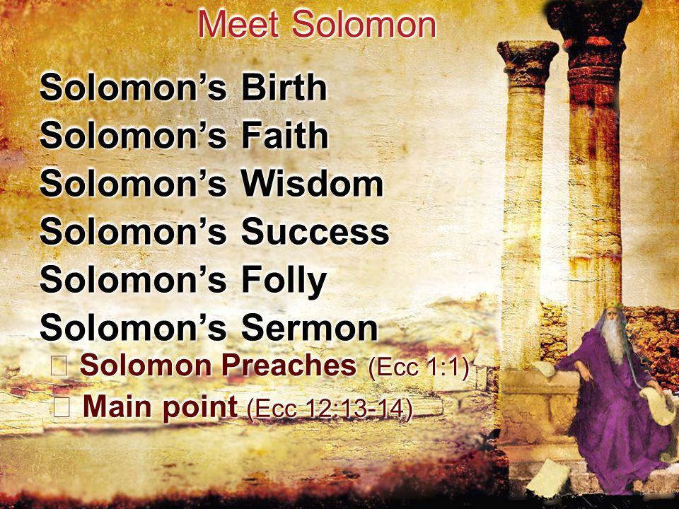 Solomon's Birth Meet Solomon Solomon's Faith Solomon's Wisdom Solomon's Success Solomon's Folly Solomon's Sermon Solomon Preaches (Ecc 1:1) Solomon Preaches (Ecc 1:1) Main point (Ecc 12:13-14) Main point (Ecc 12:13-14)