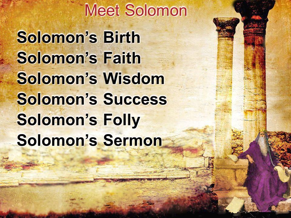 Solomon's Birth Meet Solomon Solomon's Faith Solomon's Wisdom Solomon's Success Solomon's Folly Solomon's Sermon