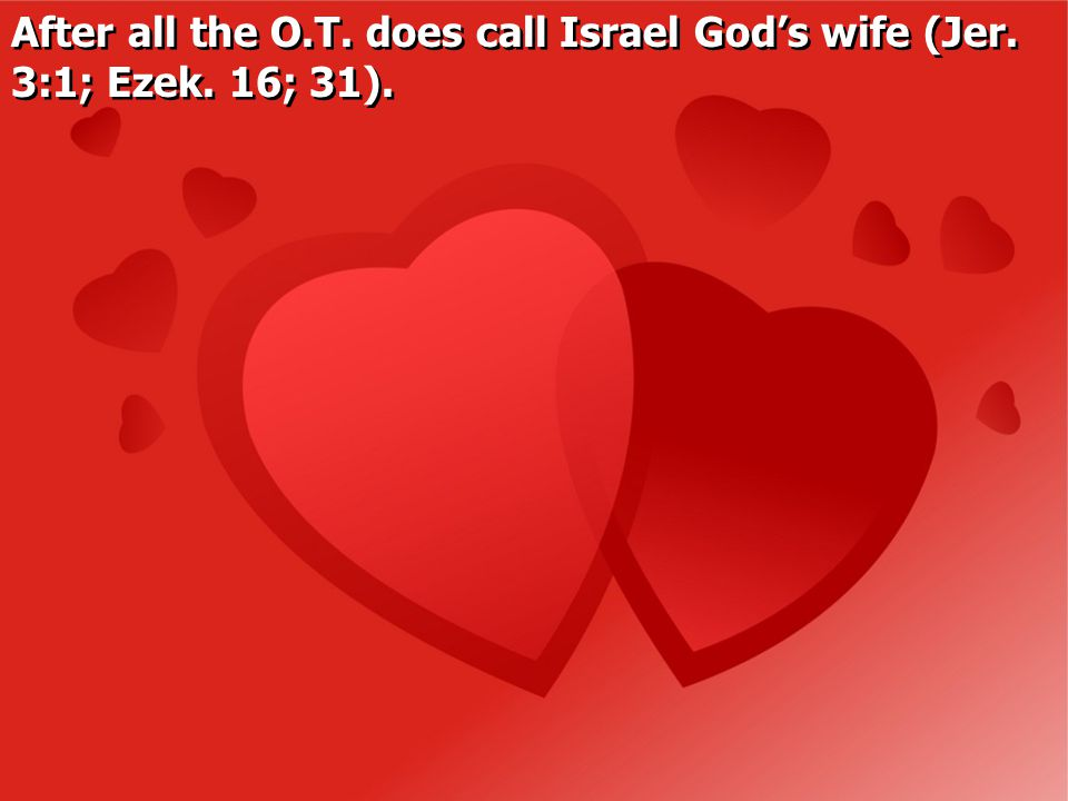After all the O.T. does call Israel God's wife (Jer. 3:1; Ezek. 16; 31).