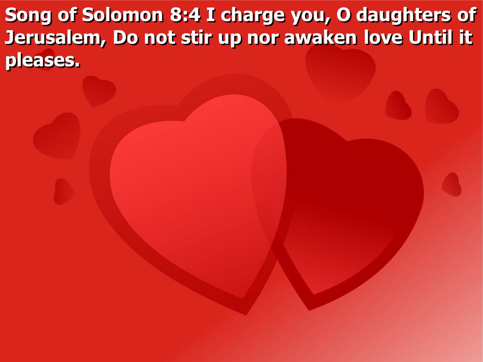 Song of Solomon 8:4 I charge you, O daughters of Jerusalem, Do not stir up nor awaken love Until it pleases.