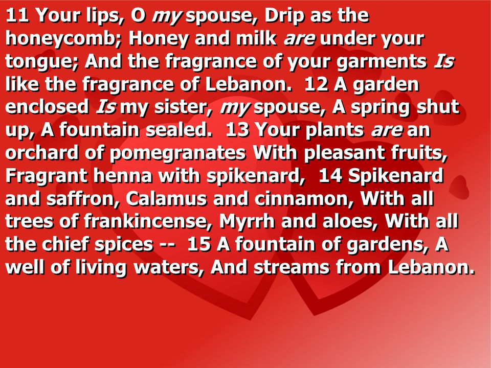 11 Your lips, O my spouse, Drip as the honeycomb; Honey and milk are under your tongue; And the fragrance of your garments Is like the fragrance of Lebanon.