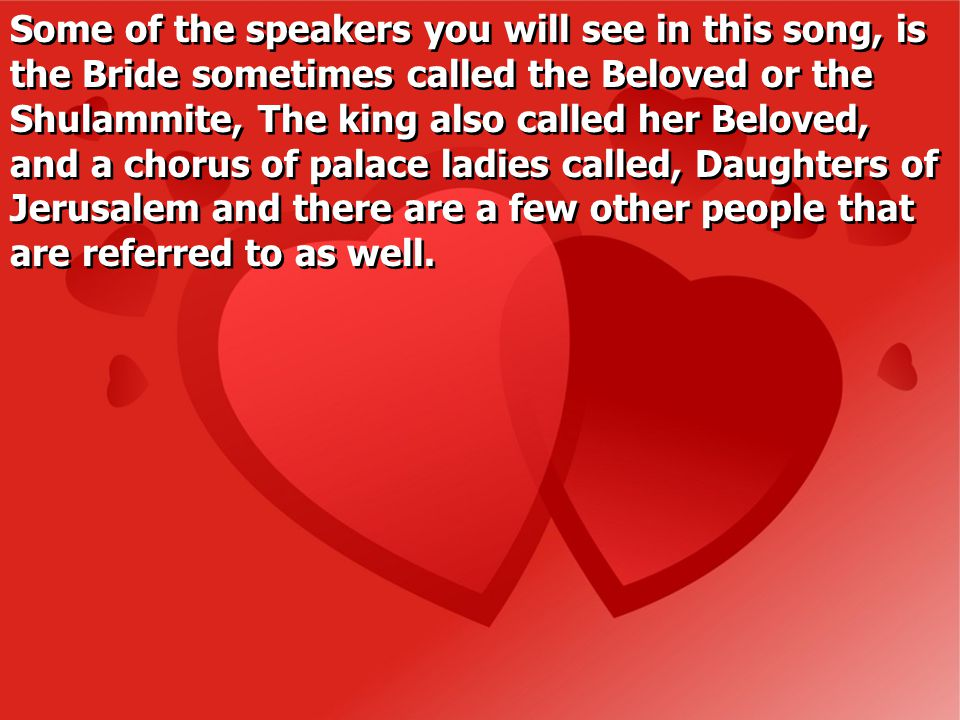 Some of the speakers you will see in this song, is the Bride sometimes called the Beloved or the Shulammite, The king also called her Beloved, and a chorus of palace ladies called, Daughters of Jerusalem and there are a few other people that are referred to as well.