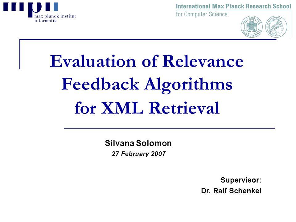 Evaluation of Relevance Feedback Algorithms for XML Retrieval Silvana Solomon 27 February 2007 Supervisor: Dr.