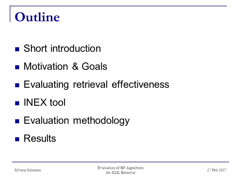 Silvana Solomon Evaluation of RF Algorithms for XML Retrieval 27 Feb 2007 Outline Short introduction Motivation & Goals Evaluating retrieval effectiveness INEX tool Evaluation methodology Results