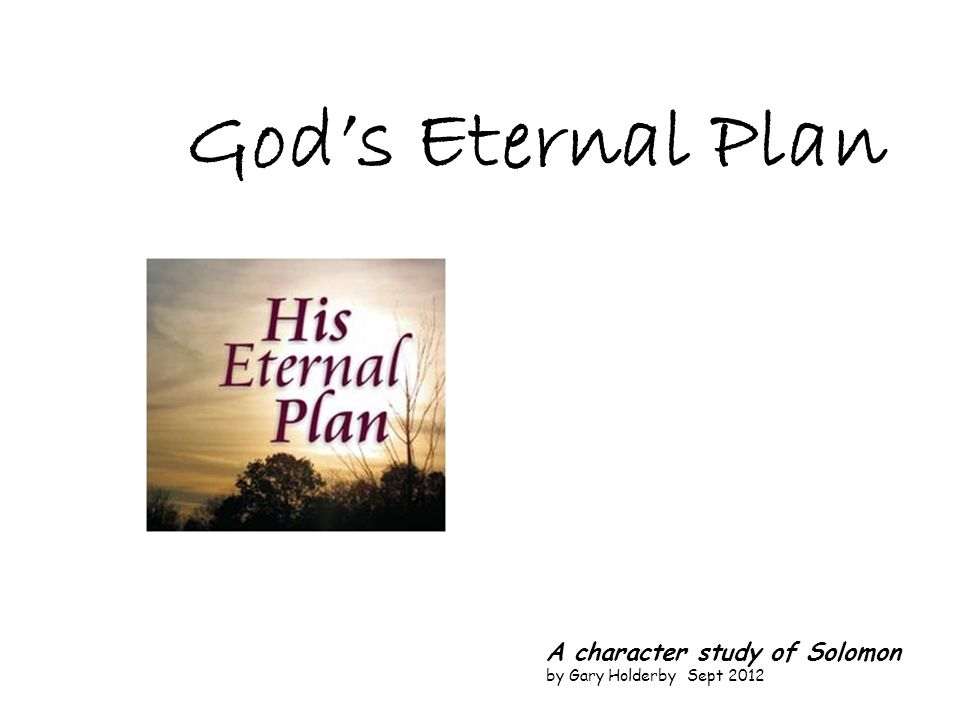 God's Eternal Plan A character study of Solomon by Gary Holderby Sept 2012