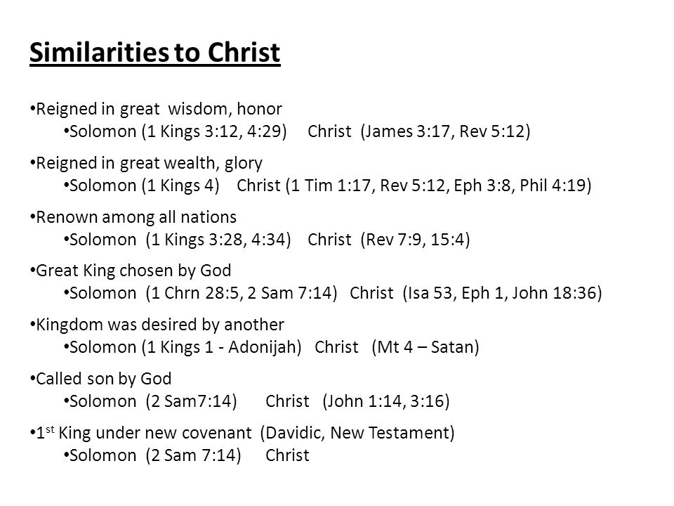 Similarities to Christ Reigned in great wisdom, honor Solomon (1 Kings 3:12, 4:29) Christ (James 3:17, Rev 5:12) Reigned in great wealth, glory Solomon (1 Kings 4) Christ (1 Tim 1:17, Rev 5:12, Eph 3:8, Phil 4:19) Renown among all nations Solomon (1 Kings 3:28, 4:34) Christ (Rev 7:9, 15:4) Great King chosen by God Solomon (1 Chrn 28:5, 2 Sam 7:14) Christ (Isa 53, Eph 1, John 18:36) Kingdom was desired by another Solomon (1 Kings 1 - Adonijah) Christ (Mt 4 – Satan) Called son by God Solomon (2 Sam7:14)Christ (John 1:14, 3:16) 1 st King under new covenant (Davidic, New Testament) Solomon (2 Sam 7:14)Christ