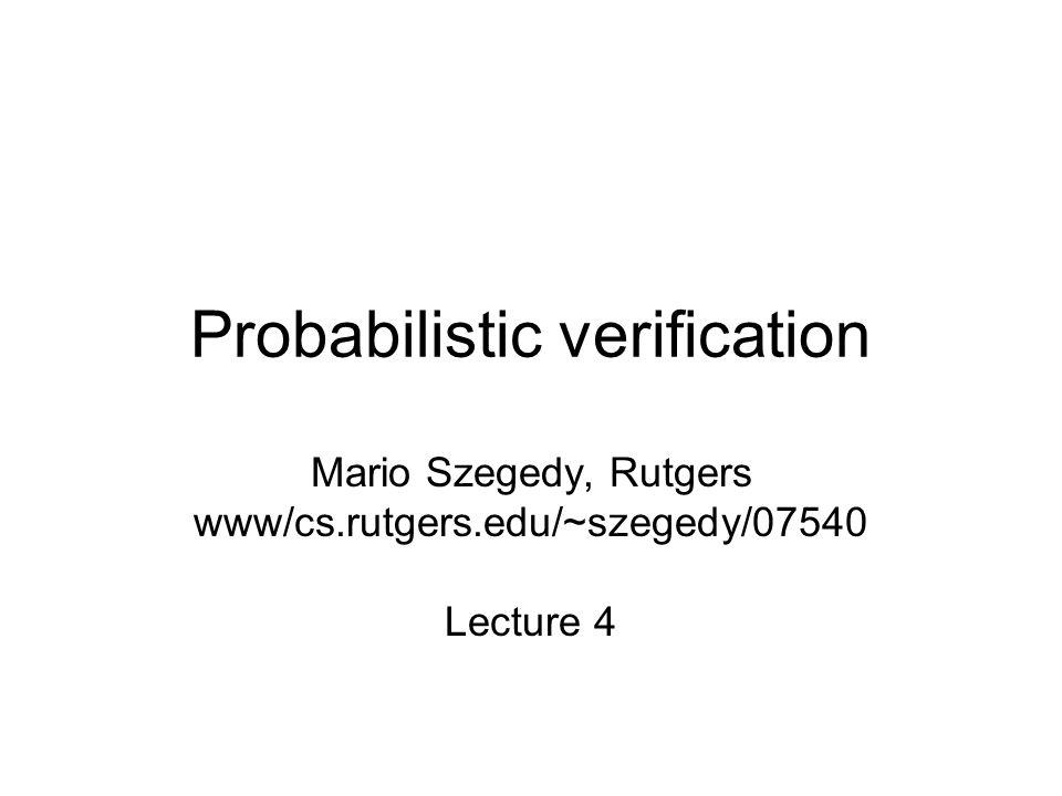 Probabilistic verification Mario Szegedy, Rutgers www/cs.rutgers.edu/~szegedy/07540 Lecture 4