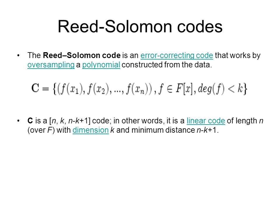 Reed-Solomon codes The Reed–Solomon code is an error-correcting code that works by oversampling a polynomial constructed from the data.error-correcting code oversamplingpolynomial C is a [n, k, n-k+1] code; in other words, it is a linear code of length n (over F) with dimension k and minimum distance n-k+1.linear codedimension