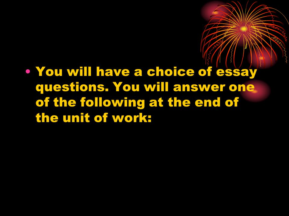 You will have a choice of essay questions. You will answer one of the following at the end of the unit of work: