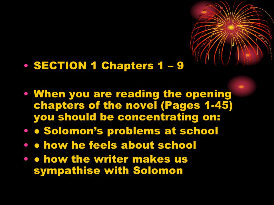 SECTION 1 Chapters 1 – 9 When you are reading the opening chapters of the novel (Pages 1-45) you should be concentrating on: ● Solomon's problems at school ● how he feels about school ● how the writer makes us sympathise with Solomon