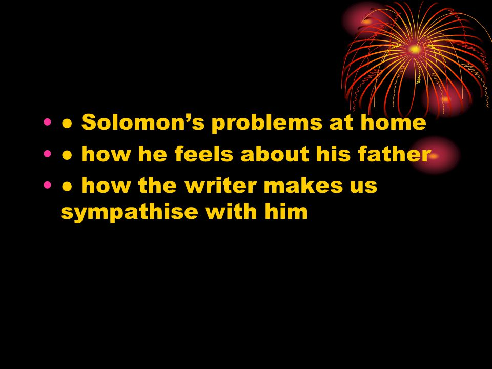● Solomon's problems at home ● how he feels about his father ● how the writer makes us sympathise with him