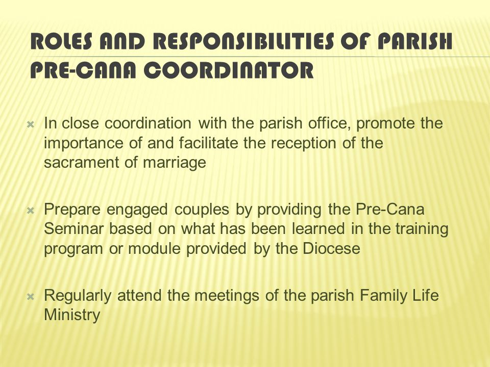 ROLES AND RESPONSIBILITIES OF PARISH PRE-CANA COORDINATOR  In close coordination with the parish office, promote the importance of and facilitate the