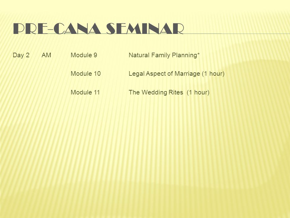 PRE-CANA SEMINAR Day 2AMModule 9Natural Family Planning* Module 10Legal Aspect of Marriage (1 hour) Module 11The Wedding Rites(1 hour)