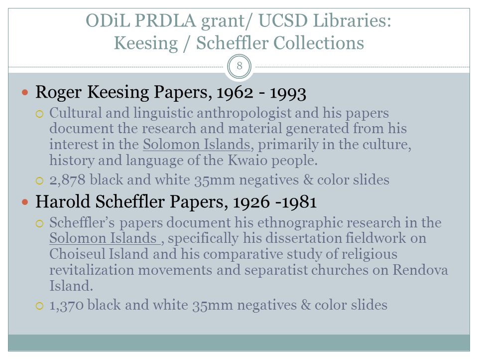 ODiL PRDLA grant/ UCSD Libraries: Keesing / Scheffler Collections 8 Roger Keesing Papers, 1962 - 1993  Cultural and linguistic anthropologist and his papers document the research and material generated from his interest in the Solomon Islands, primarily in the culture, history and language of the Kwaio people.