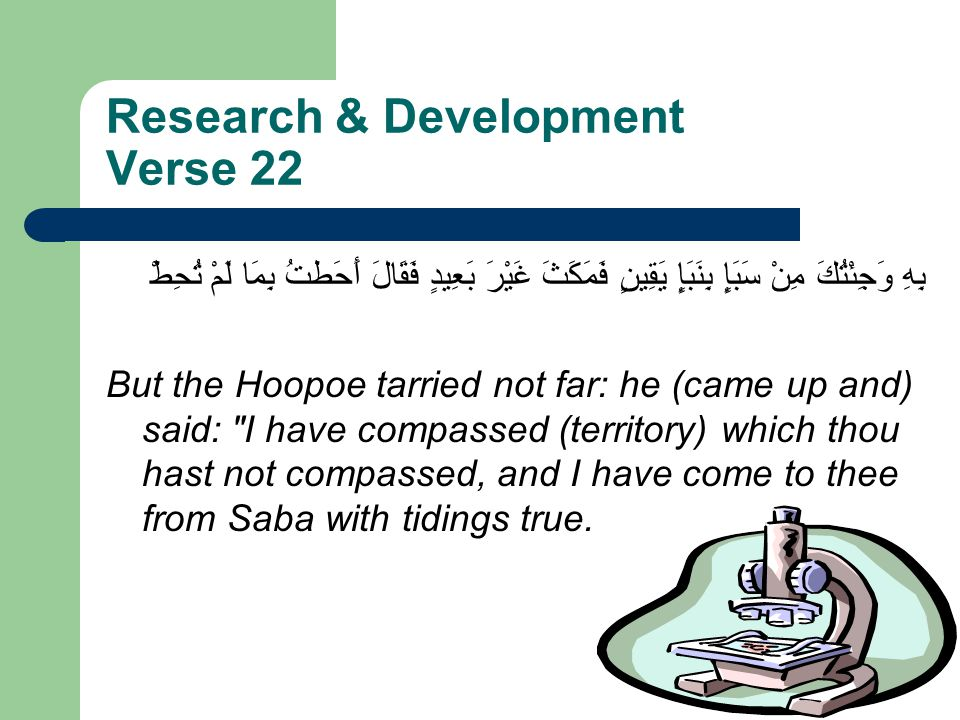 Research & Development Verse 22 بِهِ وَجِئْتُكَ مِنْ سَبَإٍ بِنَبَإٍ يَقِينٍ فَمَكَثَ غَيْرَ بَعِيدٍ فَقَالَ أَحَطتُ بِمَا لَمْ تُحِطْ But the Hoopoe tarried not far: he (came up and) said: I have compassed (territory) which thou hast not compassed, and I have come to thee from Saba with tidings true.