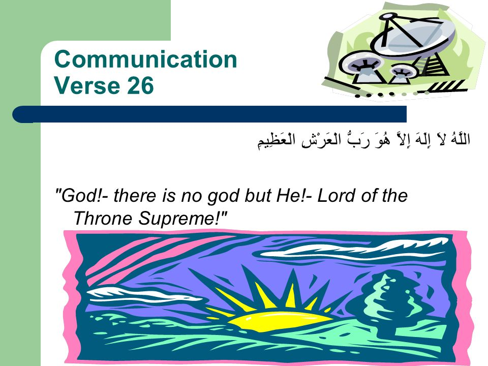 Communication Verse 26 اللَّهُ لاَ إِلَهَ إِلاَّ هُوَ رَبُّ الْعَرْشِ الْعَظِيمِ God!- there is no god but He!- Lord of the Throne Supreme!