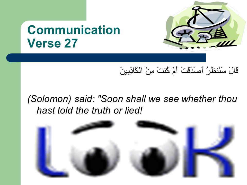 Communication Verse 27 قَالَ سَنَنظُرُ أَصَدَقْتَ أَمْ كُنتَ مِنْ الْكَاذِبِينَ (Solomon) said: Soon shall we see whether thou hast told the truth or lied!