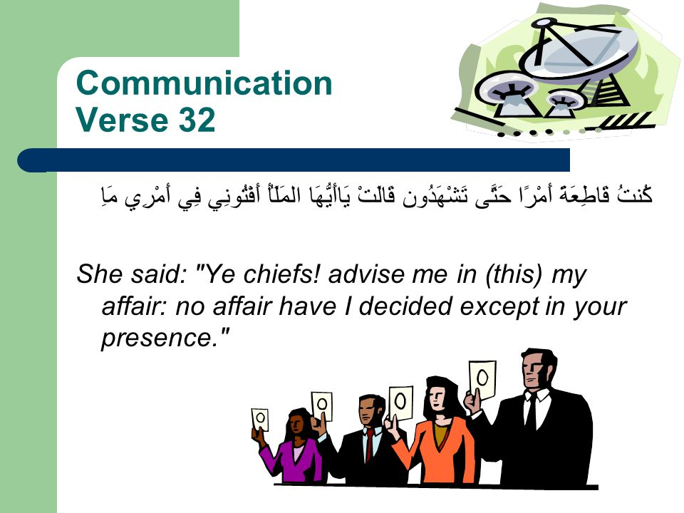 Communication Verse 32 قَالَتْ يَاأَيُّهَا المَلَأُ أَفْتُونِي فِي أَمْرِي مَاِ كُنتُ قَاطِعَةً أَمْرًا حَتَّى تَشْهَدُون She said: Ye chiefs.