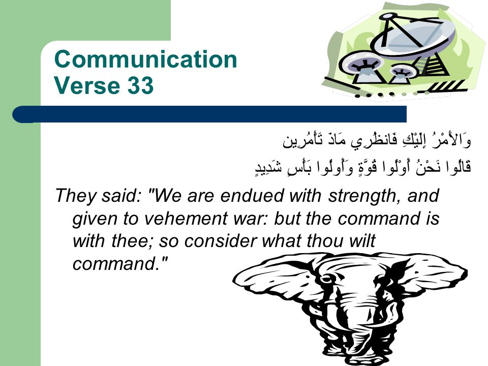 Communication Verse 33 وَالأَمْرُ إِلَيْكِ فَانظُرِي مَاذَ تَأْمُرِين قَالُوا نَحْنُ أُوْلُوا قُوَّةٍ وَأُولُوا بَأْسٍ شَدِيدٍ They said: We are endued with strength, and given to vehement war: but the command is with thee; so consider what thou wilt command.