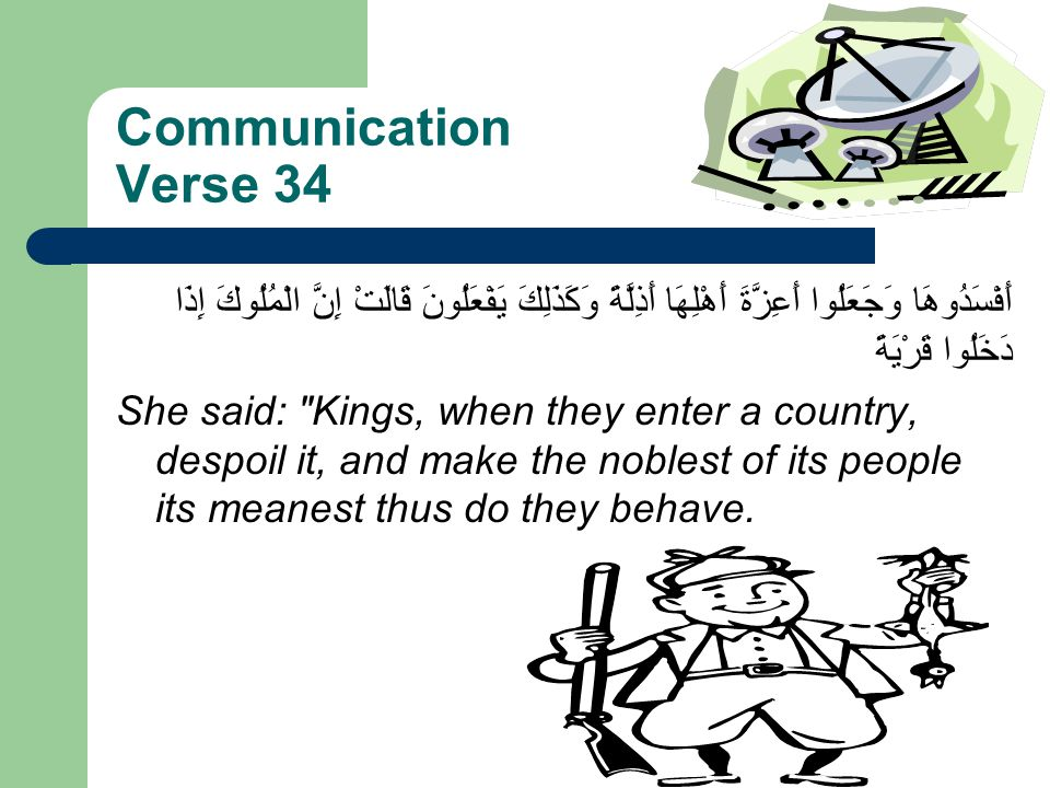 Communication Verse 34 أَفْسَدُوهَا وَجَعَلُوا أَعِزَّةَ أَهْلِهَا أَذِلَّةً وَكَذَلِكَ يَفْعَلُونَ قَالَتْ إِنَّ الْمُلُوكَ إِذَا دَخَلُوا قَرْيَةً She said: Kings, when they enter a country, despoil it, and make the noblest of its people its meanest thus do they behave.
