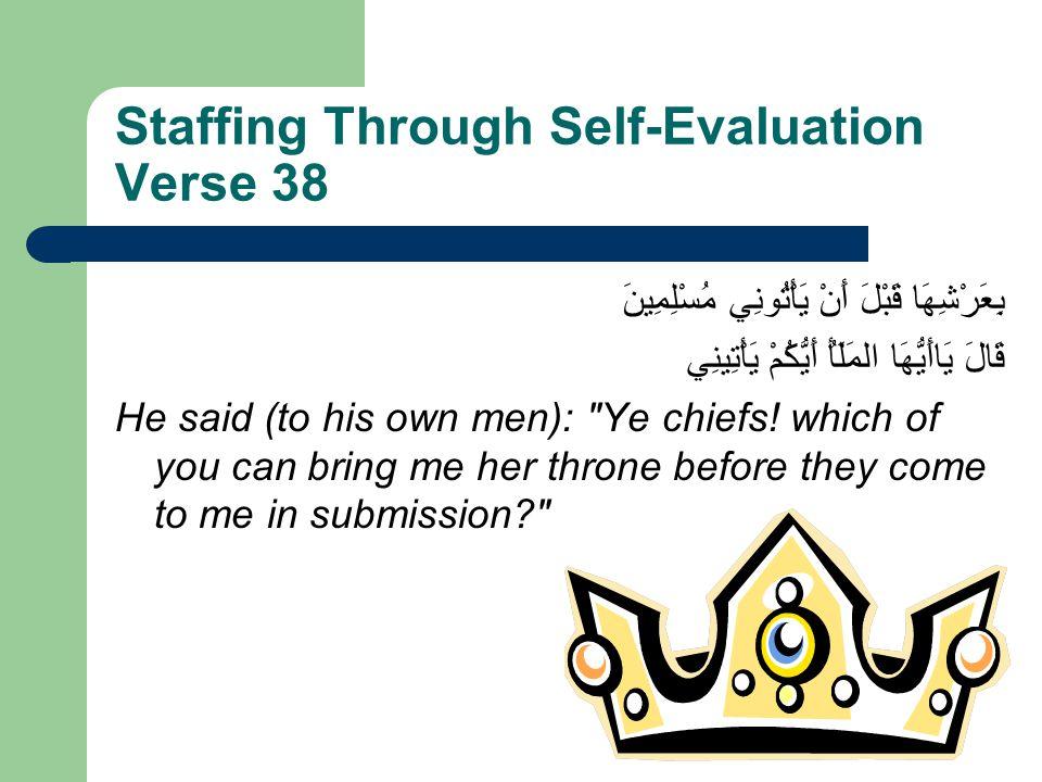 Staffing Through Self-Evaluation Verse 38 بِعَرْشِهَا قَبْلَ أَنْ يَأْتُونِي مُسْلِمِينَ قَالَ يَاأَيُّهَا المَلَأُ أَيُّكُمْ يَأْتِينِي He said (to h