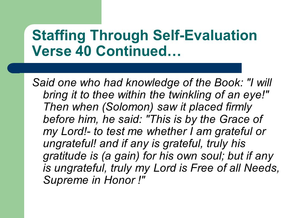 Staffing Through Self-Evaluation Verse 40 Continued… Said one who had knowledge of the Book: I will bring it to thee within the twinkling of an eye! Then when (Solomon) saw it placed firmly before him, he said: This is by the Grace of my Lord!- to test me whether I am grateful or ungrateful.