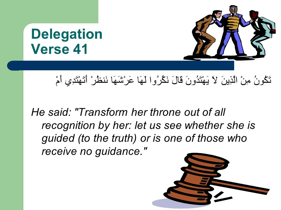 Delegation Verse 41 قَالَ نَكِّرُوا لَهَا عَرْشَهَا نَنظُرْ أَتَهْتَدِي أَمْ تَكُونُ مِنْ الَّذِينَ لاَ يَهْتَدُونَ He said: Transform her throne out of all recognition by her: let us see whether she is guided (to the truth) or is one of those who receive no guidance.