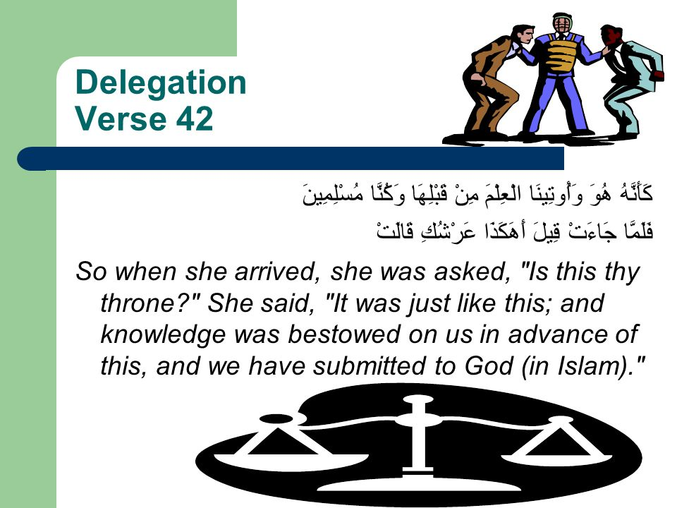 Delegation Verse 42 كَأَنَّهُ هُوَ وَأُوتِينَا الْعِلْمَ مِنْ قَبْلِهَا وَكُنَّا مُسْلِمِينَ فَلَمَّا جَاءَتْ قِيلَ أَهَكَذَا عَرْشُكِ قَالَتْ So when she arrived, she was asked, Is this thy throne She said, It was just like this; and knowledge was bestowed on us in advance of this, and we have submitted to God (in Islam).