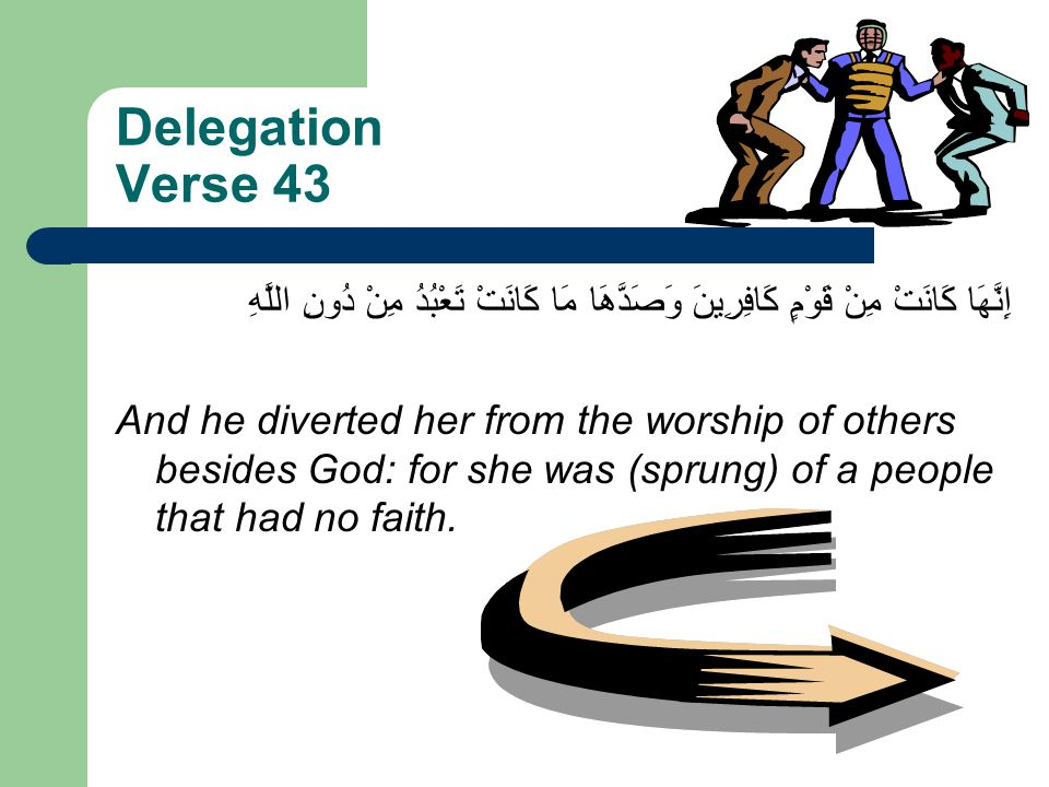Delegation Verse 43 وَصَدَّهَا مَا كَانَتْ تَعْبُدُ مِنْ دُونِ اللَّهِ إِنَّهَا كَانَتْ مِنْ قَوْمٍ كَافِرِينَ And he diverted her from the worship of others besides God: for she was (sprung) of a people that had no faith.