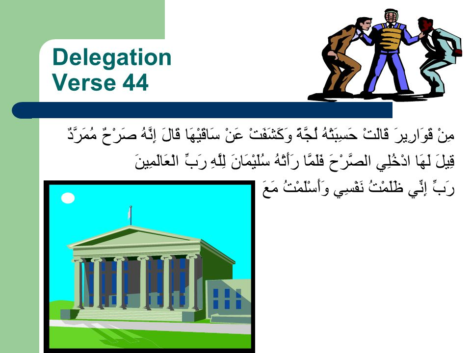 Delegation Verse 44 حَسِبَتْهُ لُجَّةً وَكَشَفَتْ عَنْ سَاقَيْهَا قَالَ إِنَّهُ صَرْحٌ مُمَرَّدٌ مِنْ قَوَارِيرَ قَالَتْ سُلَيْمَانَ لِلَّهِ رَبِّ الْ