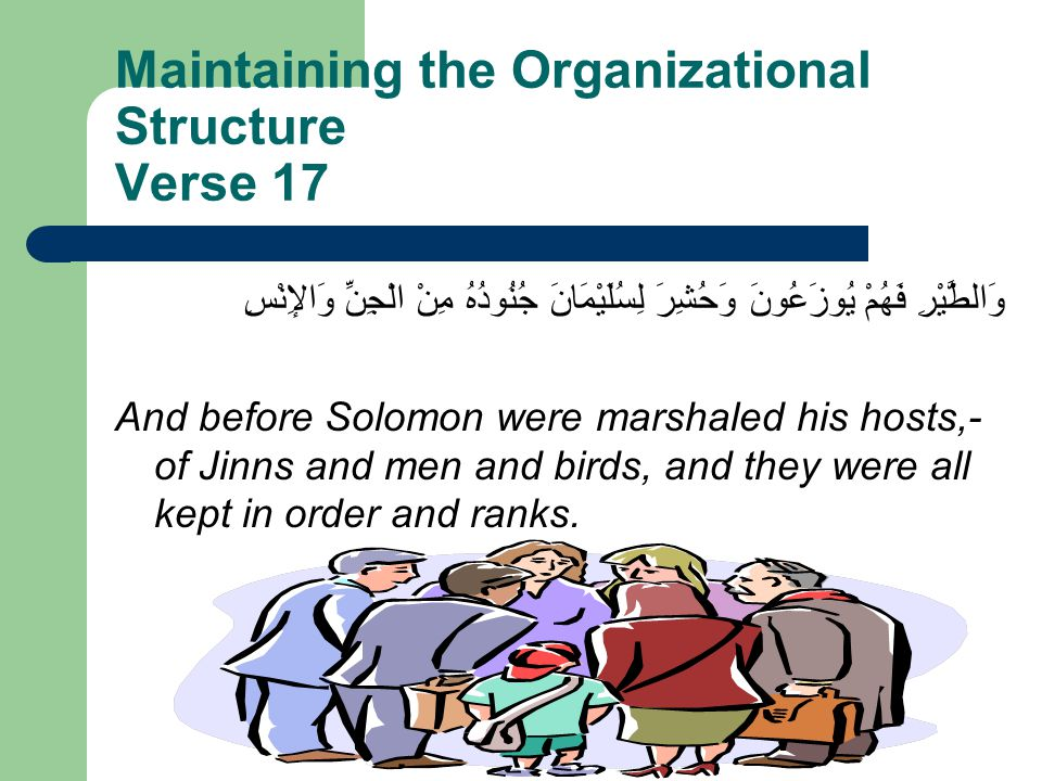 Maintaining the Organizational Structure Verse 17 وَالطَّيْرِ فَهُمْ يُوزَعُونَ وَحُشِرَ لِسُلَيْمَانَ جُنُودُهُ مِنْ الْجِنِّ وَالإِنْسِ And before Solomon were marshaled his hosts,- of Jinns and men and birds, and they were all kept in order and ranks.