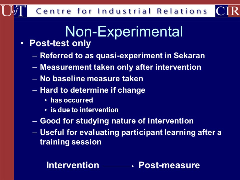 Non-Experimental Post-test only –Referred to as quasi-experiment in Sekaran –Measurement taken only after intervention –No baseline measure taken –Hard to determine if change has occurred is due to intervention –Good for studying nature of intervention –Useful for evaluating participant learning after a training session InterventionPost-measure